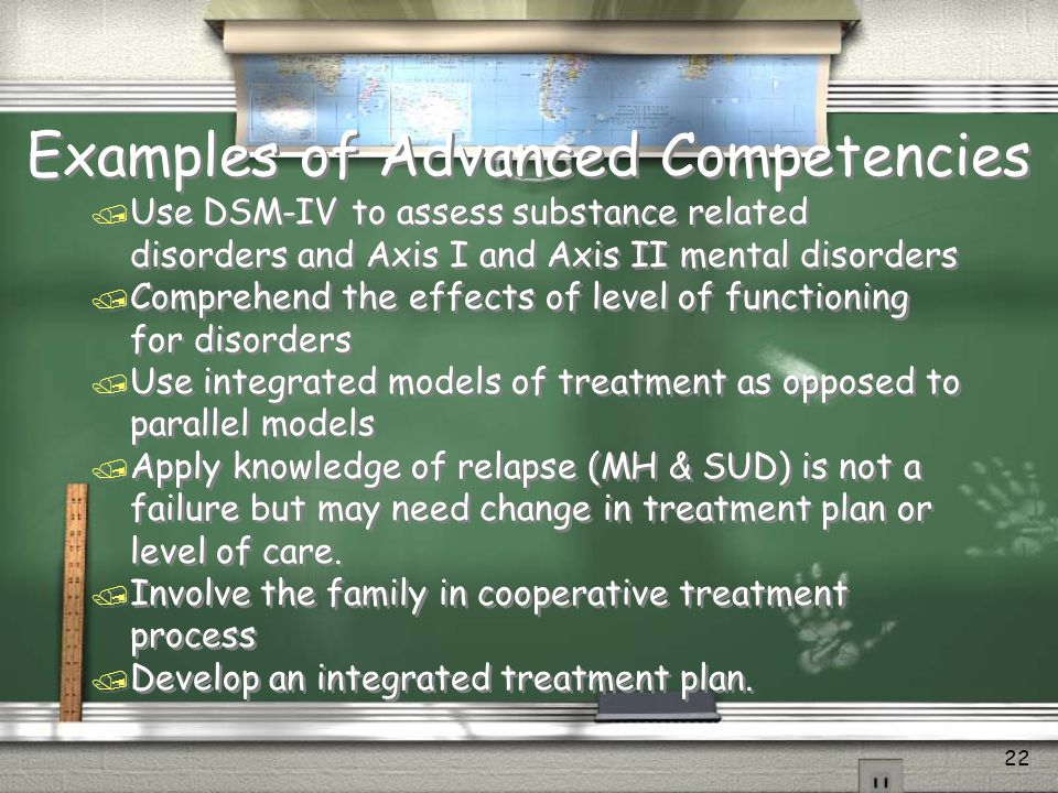 Cross Training / Mental health staff need to understand: / Characteristics of a person with Co-Occurring issues and specifically addiction / Nature of addiction / Conduct of staff roles in treatment / Interactive effects of both conditions / Understand recovery communities and Self Help / Understanding of Pharmacology & Neurobiology / Resolve prejudice in working with Substance Use Disorders © 2010 ADDICTION SOLUTIONS / / Mental health staff need to understand: / Characteristics of a person with Co-Occurring issues and specifically addiction / Nature of addiction / Conduct of staff roles in treatment / Interactive effects of both conditions / Understand recovery communities and Self Help / Understanding of Pharmacology & Neurobiology / Resolve prejudice in working with Substance Use Disorders © 2010 ADDICTION SOLUTIONS / 21