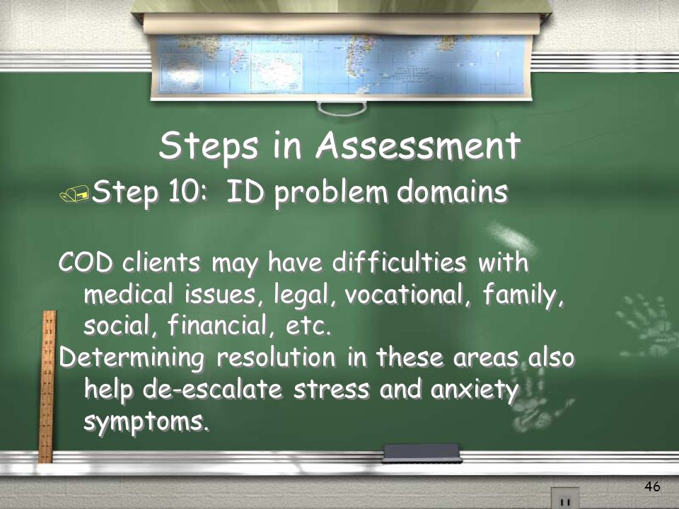 Steps in Assessment / Step 9: ID Cultural Needs and Supports In addition to normal cultural issues COD clients often dont fit into normal tx culture.