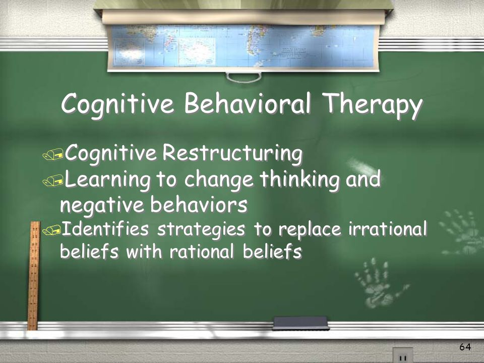 Cognitive Behavioral Therapy / A therapeutic approach that seeks to modify negative or defeating behaviors / Coping by thinking differently / Teaching new skills / A therapeutic approach that seeks to modify negative or defeating behaviors / Coping by thinking differently / Teaching new skills 63