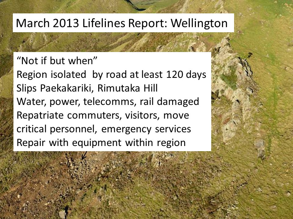 March 2013 Lifelines Report: Wellington Not if but when Region isolated by road at least 120 days Slips Paekakariki, Rimutaka Hill Water, power, telecomms, rail damaged Repatriate commuters, visitors, move critical personnel, emergency services Repair with equipment within region