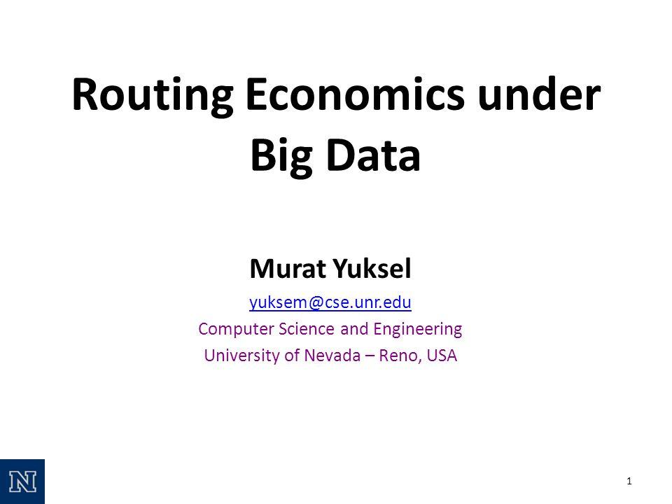 Routing Economics under Big Data Murat Yuksel yuksem@cse.unr.edu Computer Science and Engineering University of Nevada – Reno, USA 1