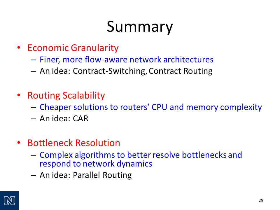 Economic Granularity – Finer, more flow-aware network architectures – An idea: Contract-Switching, Contract Routing Routing Scalability – Cheaper solutions to routers CPU and memory complexity – An idea: CAR Bottleneck Resolution – Complex algorithms to better resolve bottlenecks and respond to network dynamics – An idea: Parallel Routing Summary 29