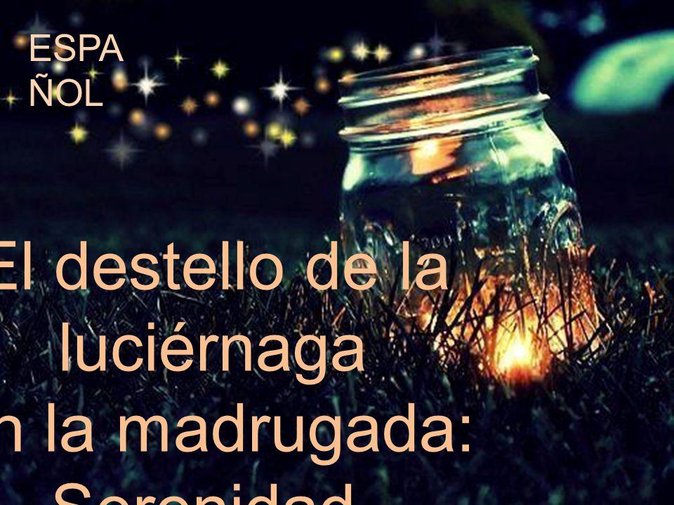 El destello de la luciérnaga en la madrugada: Serenidad. ESPA ÑOL