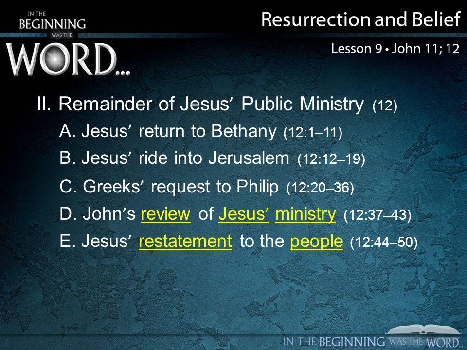 II. Remainder of Jesus Public Ministry (12) A. Jesus return to Bethany (12:1–11) B.