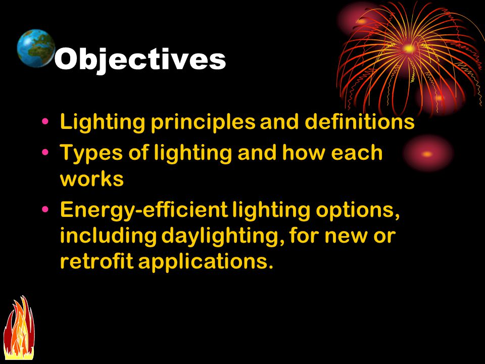 Objectives Lighting principles and definitions Types of lighting and how each works Energy-efficient lighting options, including daylighting, for new