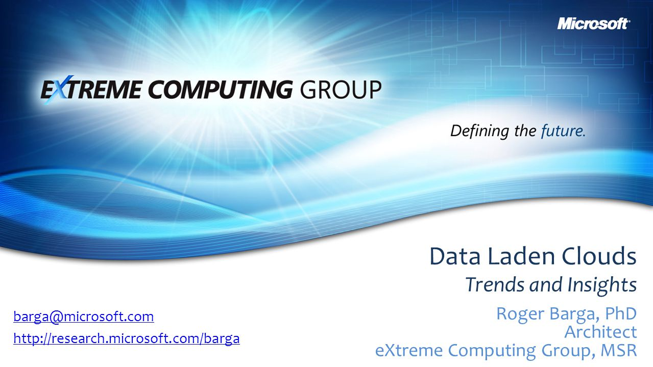 Data Laden Clouds Trends and Insights Roger Barga, PhD Architect eXtreme Computing Group, MSR barga@microsoft.com http://research.microsoft.com/barga