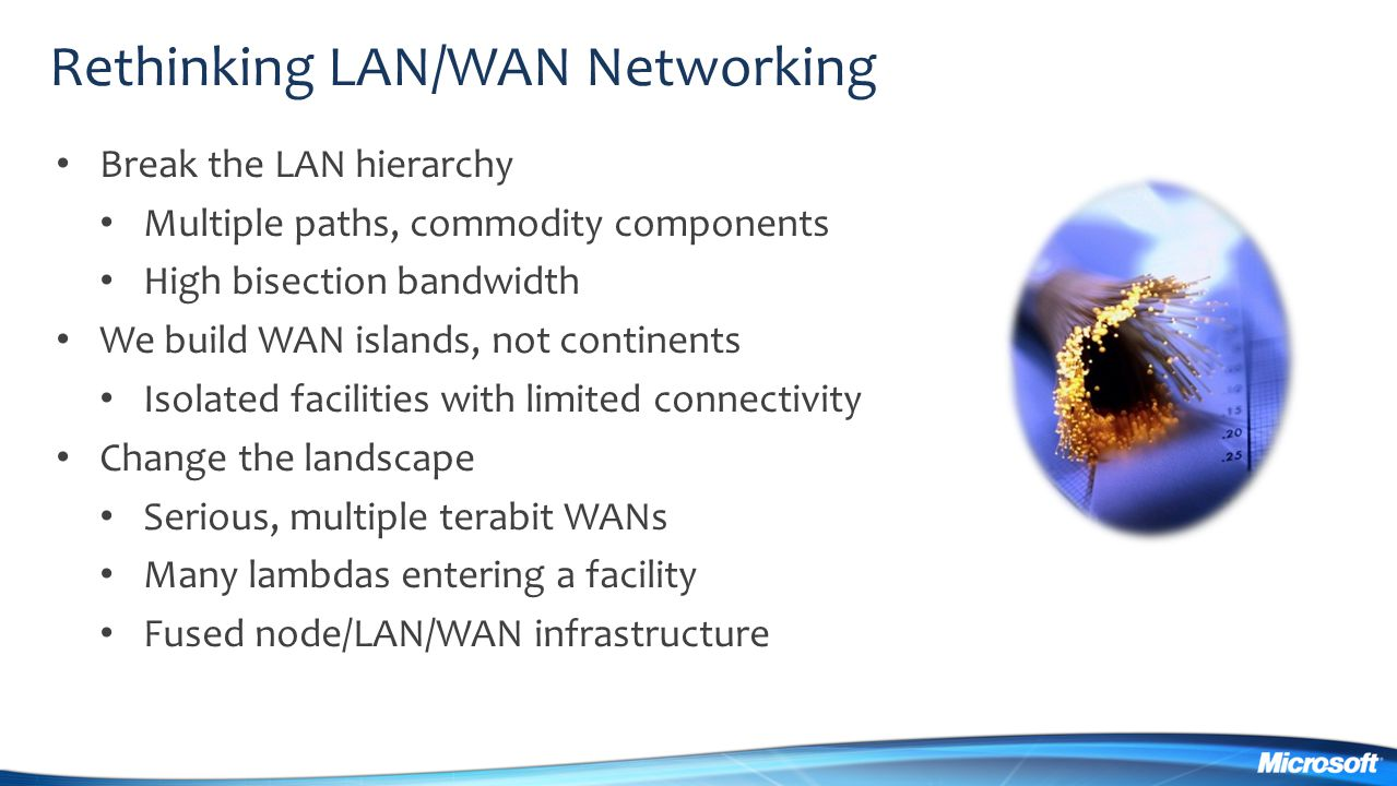 Break the LAN hierarchy Multiple paths, commodity components High bisection bandwidth We build WAN islands, not continents Isolated facilities with li