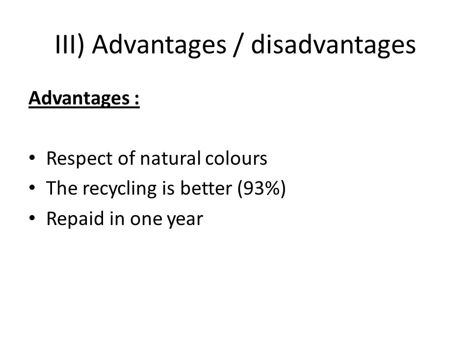 III) Advantages / disadvantages Advantages : Respect of natural colours The recycling is better (93%) Repaid in one year