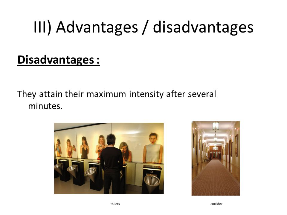 III) Advantages / disadvantages Disadvantages : They attain their maximum intensity after several minutes.