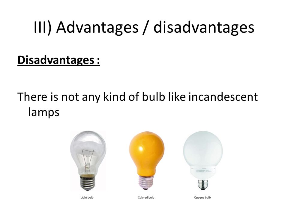 III) Advantages / disadvantages Disadvantages : There is not any kind of bulb like incandescent lamps
