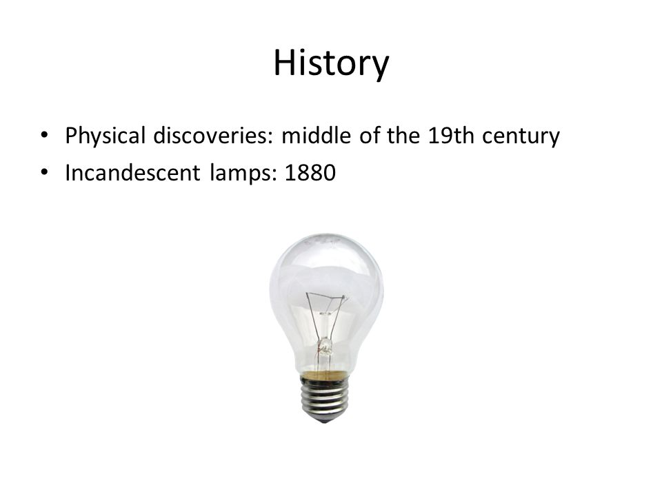 History Physical discoveries: middle of the 19th century Incandescent lamps: 1880