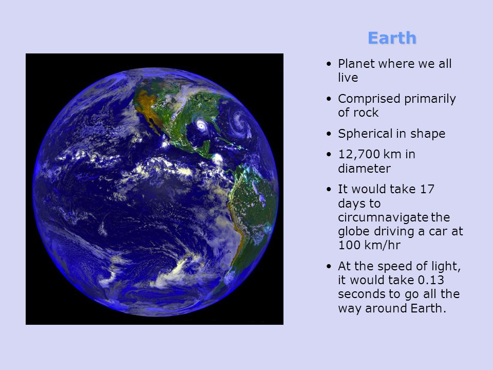Earth Planet where we all live Comprised primarily of rock Spherical in shape 12,700 km in diameter It would take 17 days to circumnavigate the globe driving a car at 100 km/hr At the speed of light, it would take 0.13 seconds to go all the way around Earth.