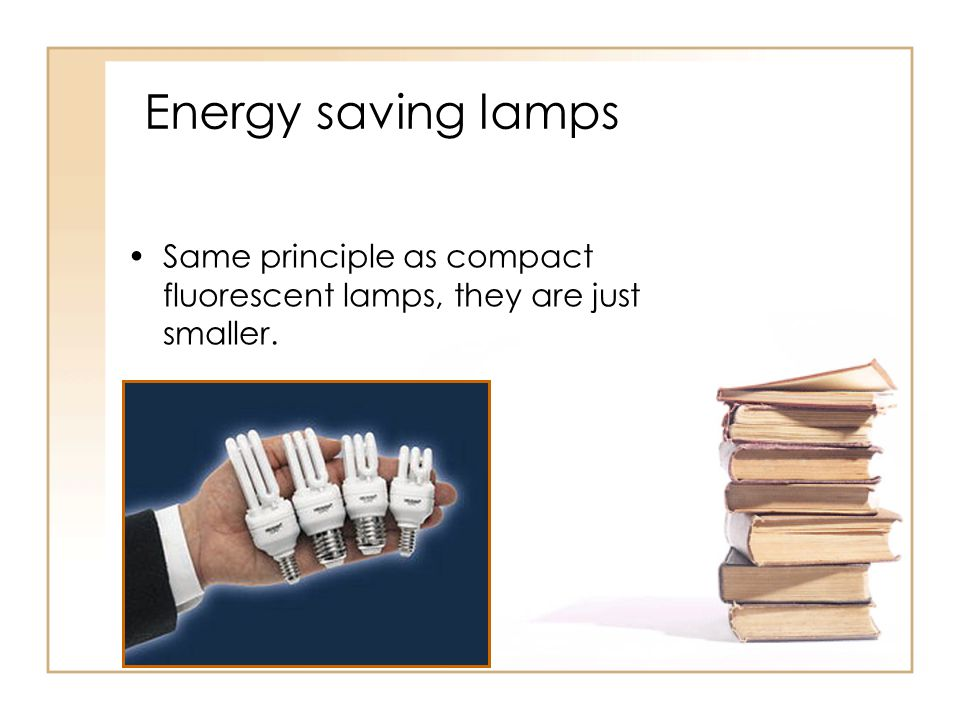 Energy saving lamps Same principle as compact fluorescent lamps, they are just smaller.