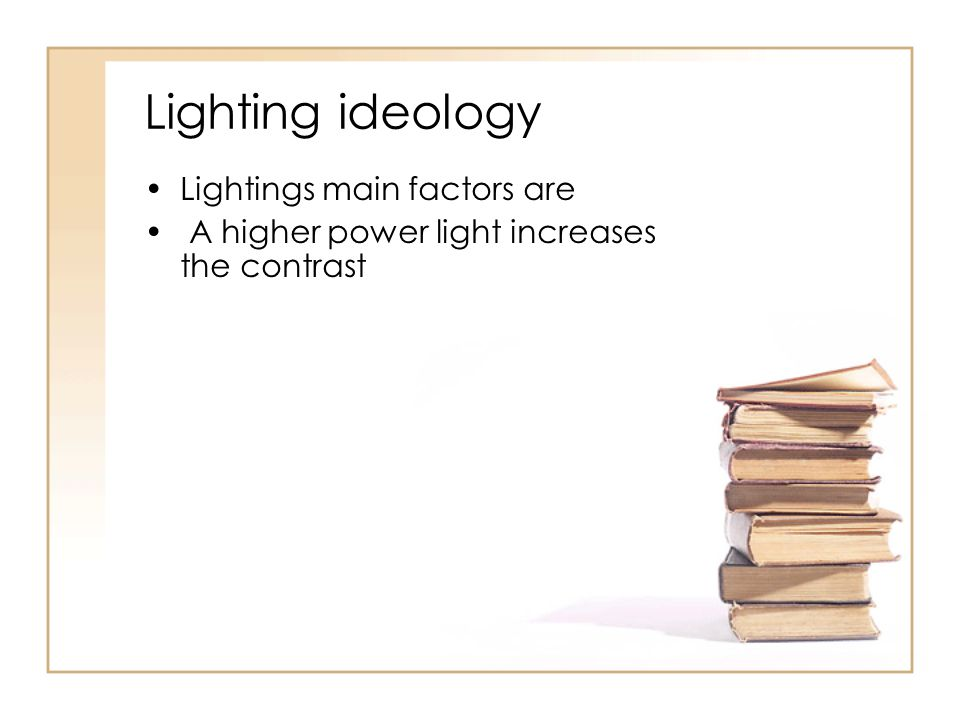 Lighting ideology Lightings main factors are A higher power light increases the contrast