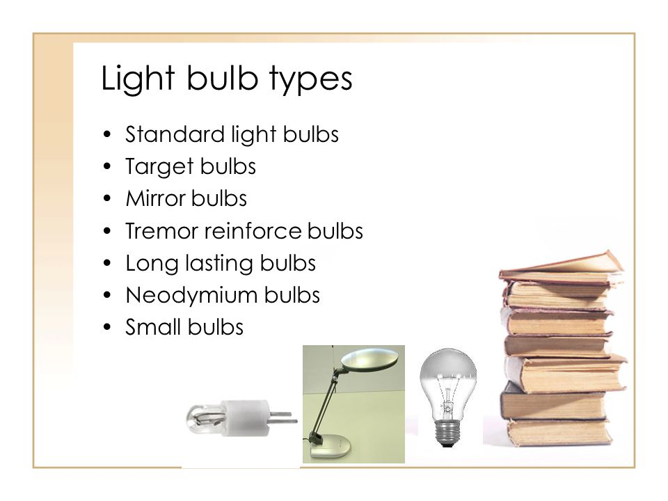 Light bulb types Standard light bulbs Target bulbs Mirror bulbs Tremor reinforce bulbs Long lasting bulbs Neodymium bulbs Small bulbs