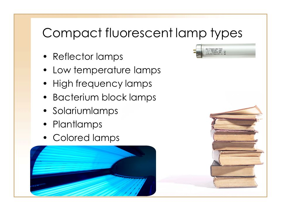 Compact fluorescent lamp types Reflector lamps Low temperature lamps High frequency lamps Bacterium block lamps Solariumlamps Plantlamps Colored lamps