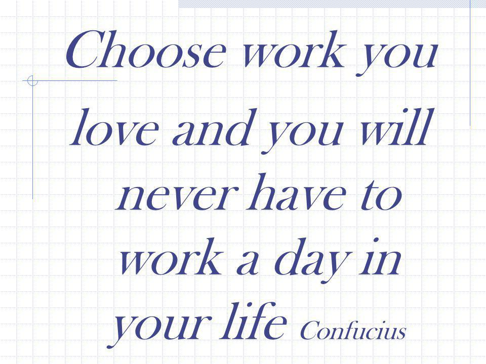Choose work you love and you will never have to work a day in your life Confucius