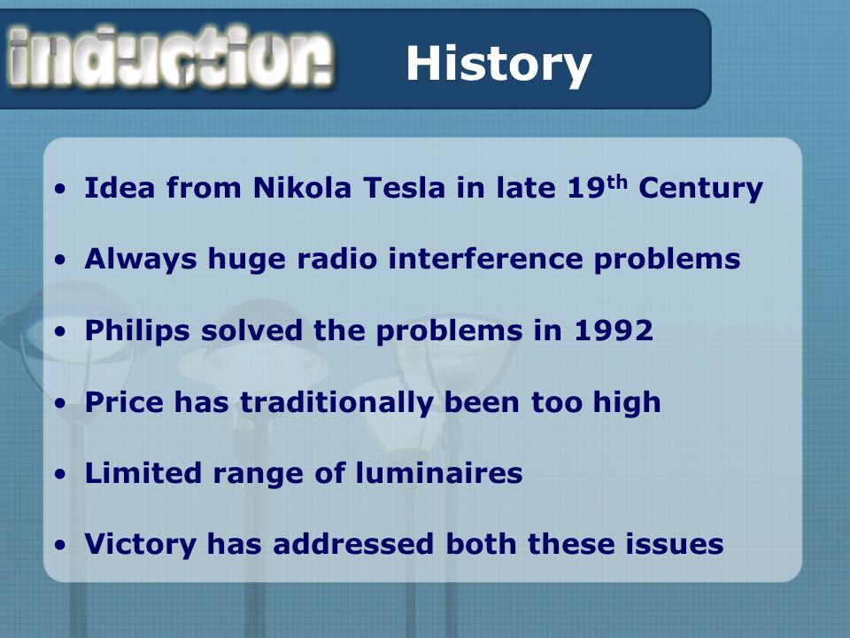 History Idea from Nikola Tesla in late 19 th Century Always huge radio interference problems Philips solved the problems in 1992 Price has traditionally been too high Limited range of luminaires Victory has addressed both these issues