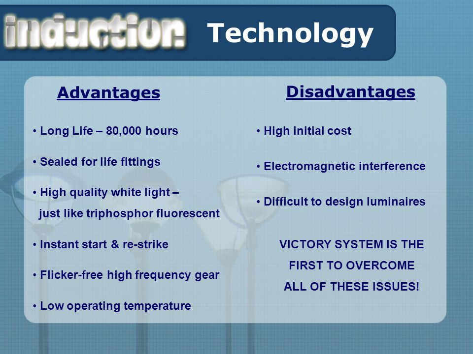 Technology Advantages Disadvantages Long Life – 80,000 hours Sealed for life fittings High quality white light – just like triphosphor fluorescent Instant start & re-strike Flicker-free high frequency gear Low operating temperature High initial cost Electromagnetic interference Difficult to design luminaires VICTORY SYSTEM IS THE FIRST TO OVERCOME ALL OF THESE ISSUES!