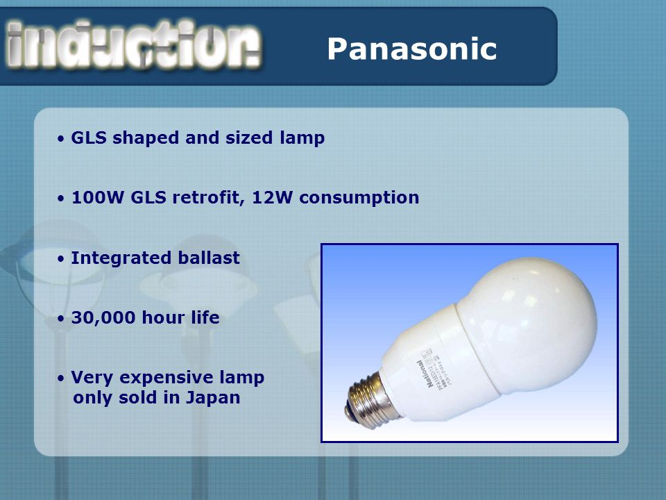 Panasonic GLS shaped and sized lamp 100W GLS retrofit, 12W consumption Integrated ballast 30,000 hour life Very expensive lamp only sold in Japan