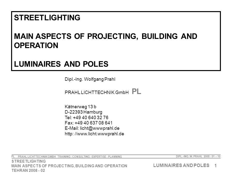 1 STREETLIGHTING MAIN ASPECTS OF PROJECTING, BUILDING AND OPERATION TEHRAN 2008 - 02 LUMINAIRES AND POLES DIPL.-ING. W. PRAHL 2008 - 01 – 10 PRAHL LIC