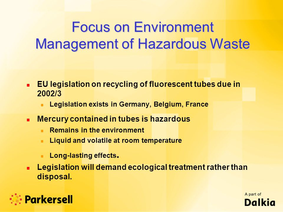 n EU legislation on recycling of fluorescent tubes due in 2002/3 n Legislation exists in Germany, Belgium, France n Mercury contained in tubes is hazardous n Remains in the environment n Liquid and volatile at room temperature n Long-lasting effects.