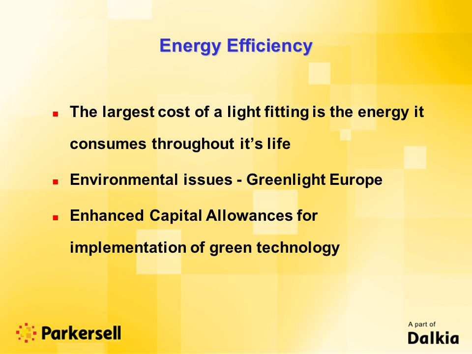 Energy Efficiency n The largest cost of a light fitting is the energy it consumes throughout its life n Environmental issues - Greenlight Europe n Enhanced Capital Allowances for implementation of green technology