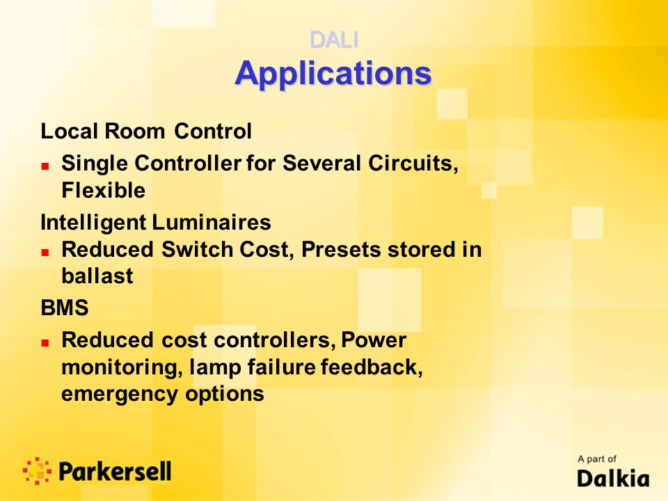 DALI Applications Local Room Control n Single Controller for Several Circuits, Flexible Intelligent Luminaires n Reduced Switch Cost, Presets stored in ballast BMS n Reduced cost controllers, Power monitoring, lamp failure feedback, emergency options
