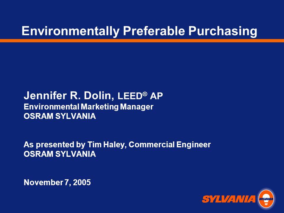 Environmentally Preferable Purchasing Jennifer R. Dolin, LEED ® AP Environmental Marketing Manager OSRAM SYLVANIA As presented by Tim Haley, Commercia