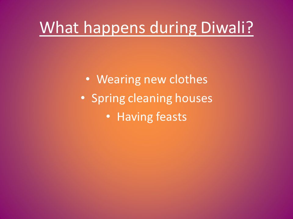 What happens during Diwali? Wearing new clothes Spring cleaning houses Having feasts