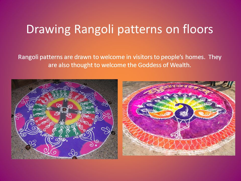 Drawing Rangoli patterns on floors Rangoli patterns are drawn to welcome in visitors to peoples homes.
