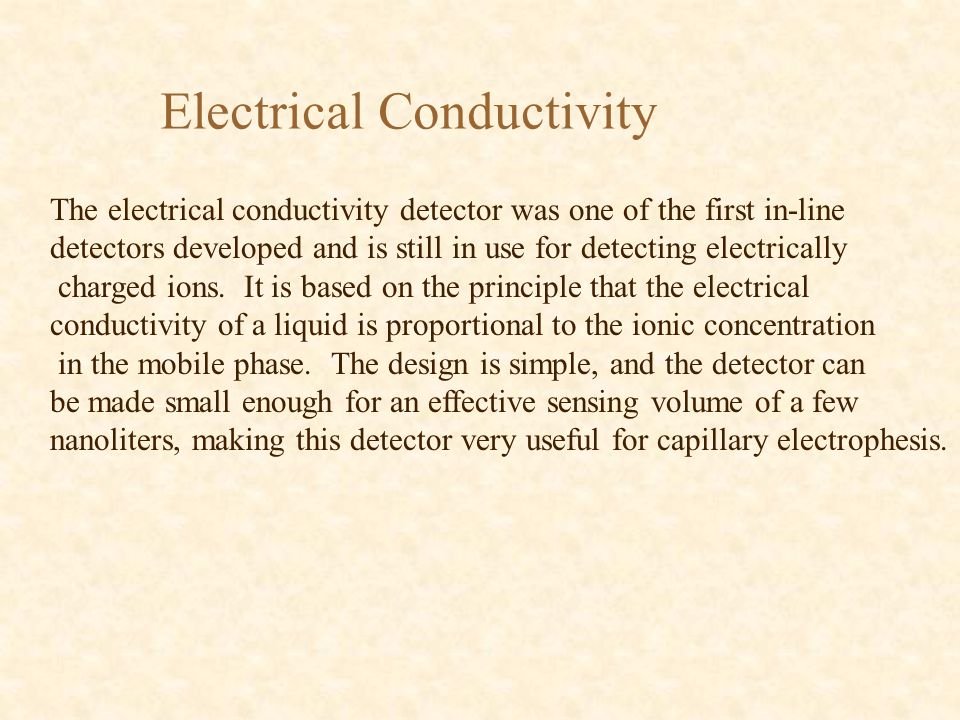 Electrical Conductivity The electrical conductivity detector was one of the first in-line detectors developed and is still in use for detecting electr
