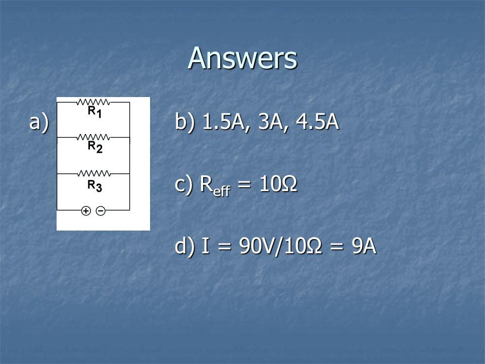Answers a)b) 1.5A, 3A, 4.5A c) R eff = 10Ω d) I = 90V/10Ω = 9A