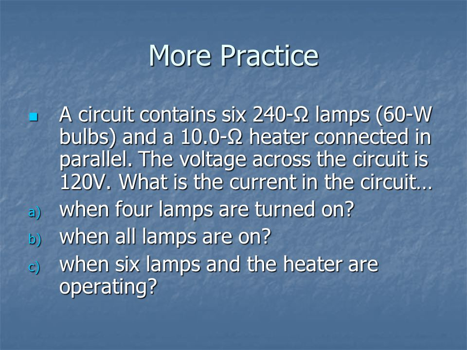 More Practice A circuit contains six 240-Ω lamps (60-W bulbs) and a 10.0-Ω heater connected in parallel.