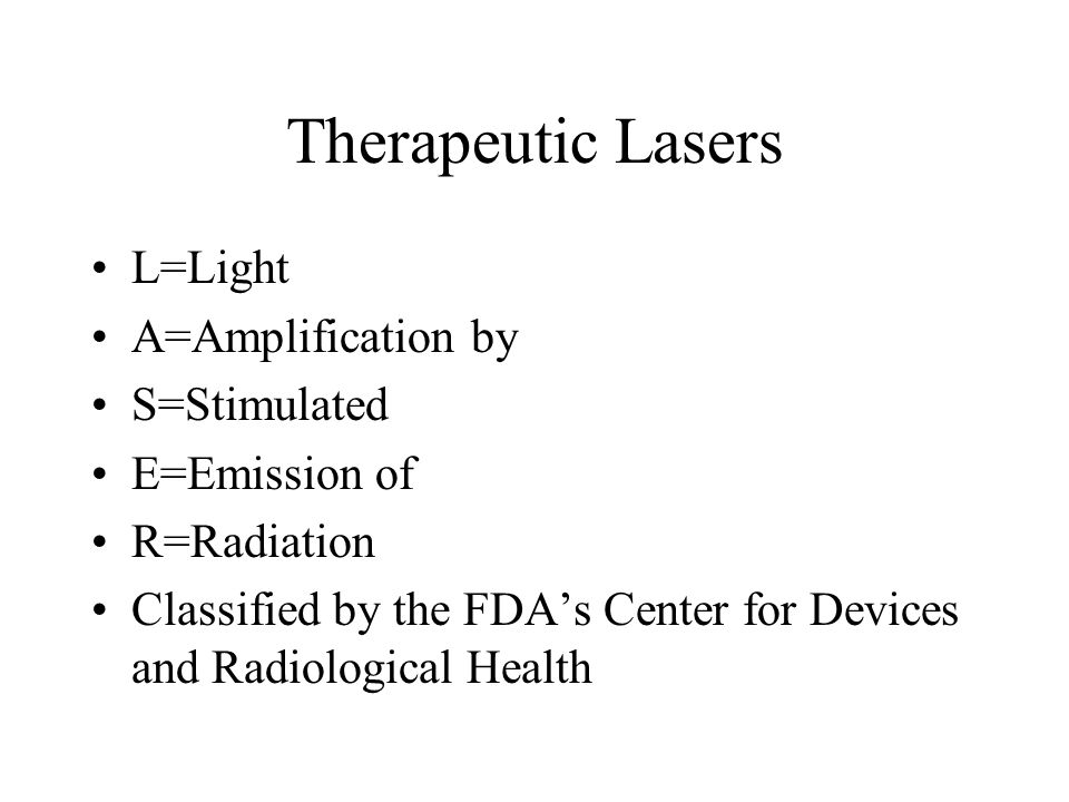 Therapeutic Lasers L=Light A=Amplification by S=Stimulated E=Emission of R=Radiation Classified by the FDAs Center for Devices and Radiological Health
