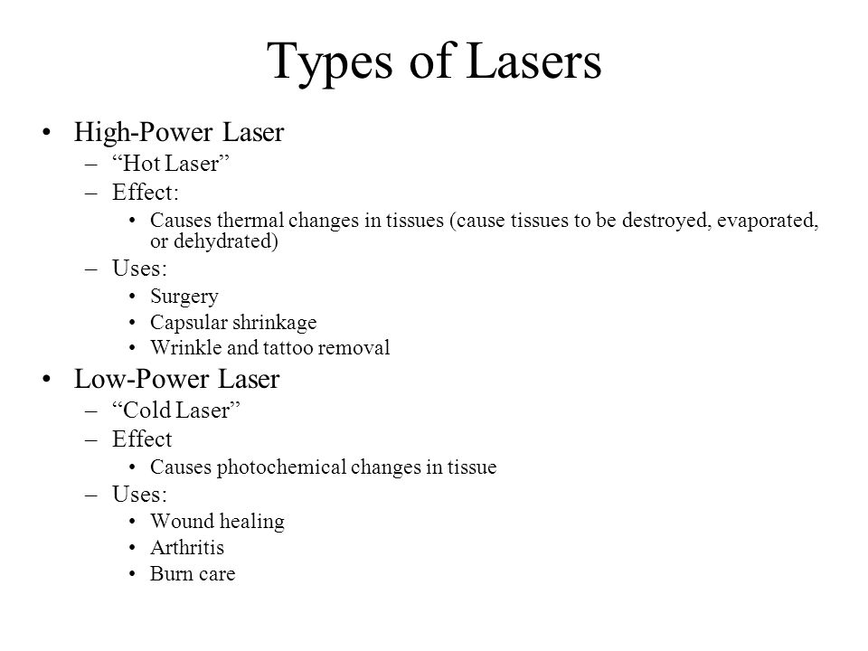 Types of Lasers High-Power Laser –Hot Laser –Effect: Causes thermal changes in tissues (cause tissues to be destroyed, evaporated, or dehydrated) –Uses: Surgery Capsular shrinkage Wrinkle and tattoo removal Low-Power Laser –Cold Laser –Effect Causes photochemical changes in tissue –Uses: Wound healing Arthritis Burn care
