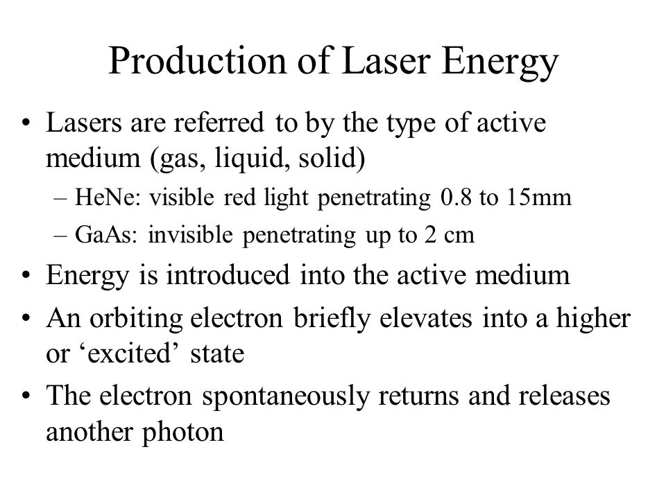 Production of Laser Energy Lasers are referred to by the type of active medium (gas, liquid, solid) –HeNe: visible red light penetrating 0.8 to 15mm –GaAs: invisible penetrating up to 2 cm Energy is introduced into the active medium An orbiting electron briefly elevates into a higher or excited state The electron spontaneously returns and releases another photon