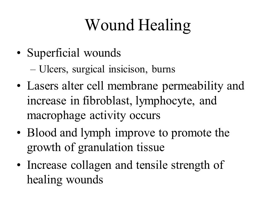 Wound Healing Superficial wounds –Ulcers, surgical insicison, burns Lasers alter cell membrane permeability and increase in fibroblast, lymphocyte, and macrophage activity occurs Blood and lymph improve to promote the growth of granulation tissue Increase collagen and tensile strength of healing wounds