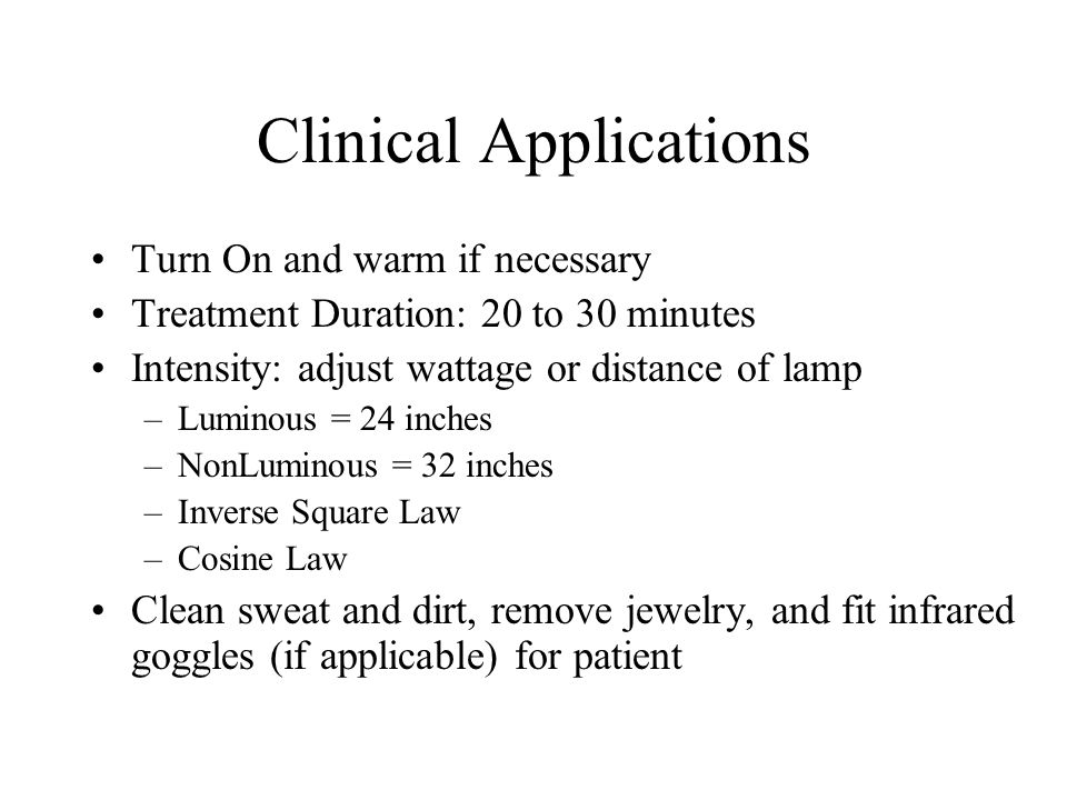 Clinical Applications Turn On and warm if necessary Treatment Duration: 20 to 30 minutes Intensity: adjust wattage or distance of lamp –Luminous = 24 inches –NonLuminous = 32 inches –Inverse Square Law –Cosine Law Clean sweat and dirt, remove jewelry, and fit infrared goggles (if applicable) for patient