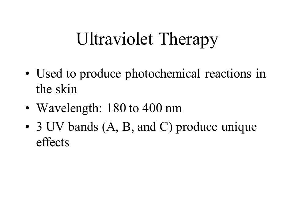Ultraviolet Therapy Used to produce photochemical reactions in the skin Wavelength: 180 to 400 nm 3 UV bands (A, B, and C) produce unique effects