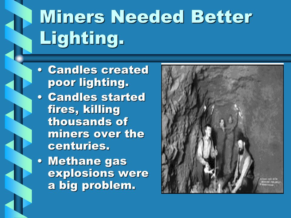 Miners Needed Better Lighting.Candles created poor lighting.Candles created poor lighting.