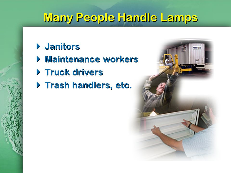 Many People Handle Lamps Janitors Maintenance workers Truck drivers Trash handlers, etc.