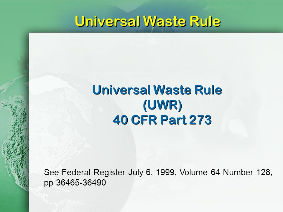 Universal Waste Rule Universal Waste Rule (UWR) 40 CFR Part 273 See Federal Register July 6, 1999, Volume 64 Number 128, pp 36465-36490