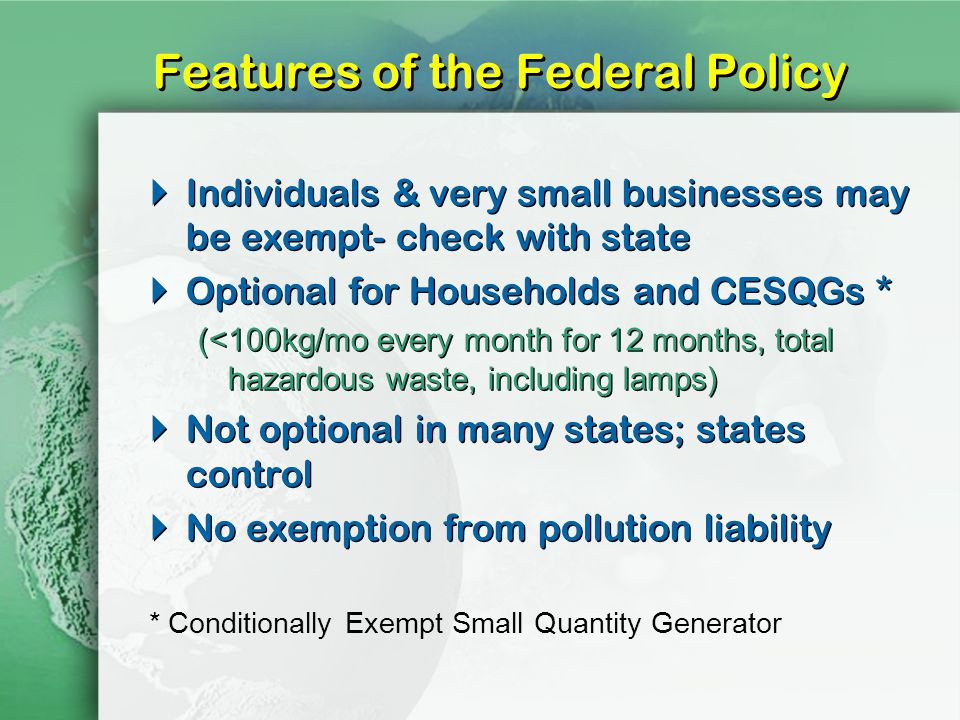 Features of the Federal Policy Individuals & very small businesses may be exempt- check with state Optional for Households and CESQGs * (<100kg/mo every month for 12 months, total hazardous waste, including lamps) Not optional in many states; states control No exemption from pollution liability Individuals & very small businesses may be exempt- check with state Optional for Households and CESQGs * (<100kg/mo every month for 12 months, total hazardous waste, including lamps) Not optional in many states; states control No exemption from pollution liability * Conditionally Exempt Small Quantity Generator