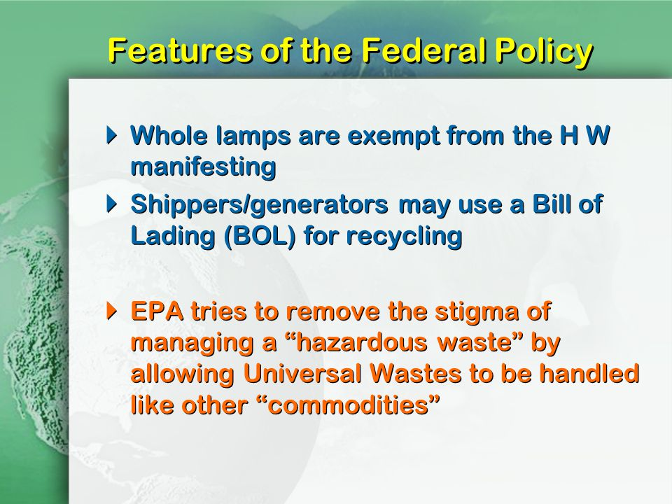 Features of the Federal Policy Whole lamps are exempt from the H W manifesting Shippers/generators may use a Bill of Lading (BOL) for recycling EPA tries to remove the stigma of managing a hazardous waste by allowing Universal Wastes to be handled like other commodities Whole lamps are exempt from the H W manifesting Shippers/generators may use a Bill of Lading (BOL) for recycling EPA tries to remove the stigma of managing a hazardous waste by allowing Universal Wastes to be handled like other commodities