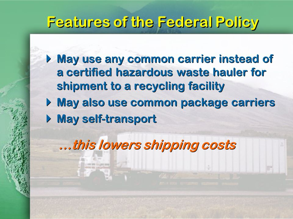 Features of the Federal Policy May use any common carrier instead of a certified hazardous waste hauler for shipment to a recycling facility May also use common package carriers May self-transport May use any common carrier instead of a certified hazardous waste hauler for shipment to a recycling facility May also use common package carriers May self-transport …this lowers shipping costs