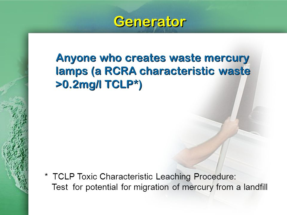 Generator Anyone who creates waste mercury lamps (a RCRA characteristic waste >0.2mg/l TCLP*) * TCLP Toxic Characteristic Leaching Procedure: Test for potential for migration of mercury from a landfill