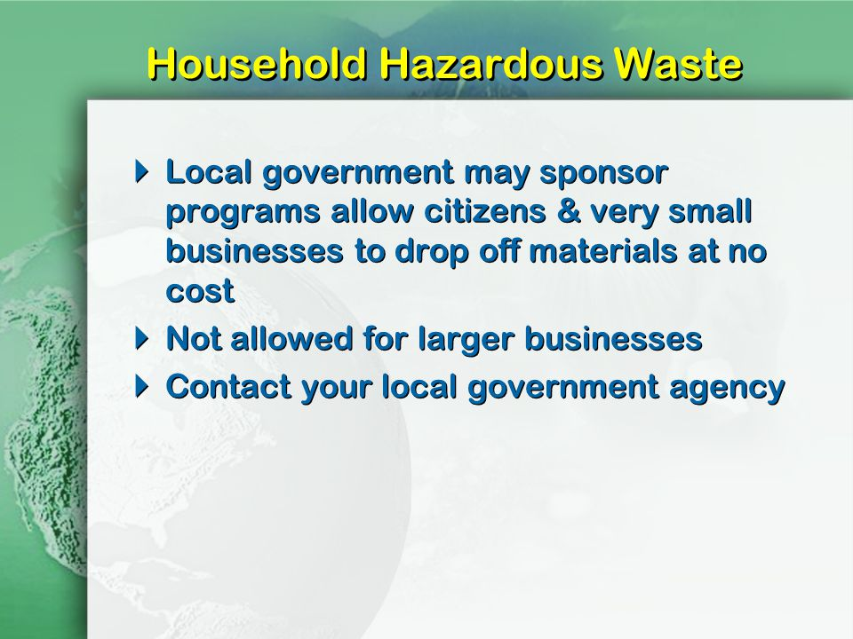 Household Hazardous Waste Local government may sponsor programs allow citizens & very small businesses to drop off materials at no cost Not allowed for larger businesses Contact your local government agency Local government may sponsor programs allow citizens & very small businesses to drop off materials at no cost Not allowed for larger businesses Contact your local government agency