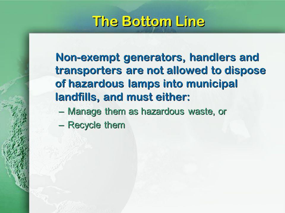 The Bottom Line Non-exempt generators, handlers and transporters are not allowed to dispose of hazardous lamps into municipal landfills, and must either: –Manage them as hazardous waste, or –Recycle them Non-exempt generators, handlers and transporters are not allowed to dispose of hazardous lamps into municipal landfills, and must either: –Manage them as hazardous waste, or –Recycle them