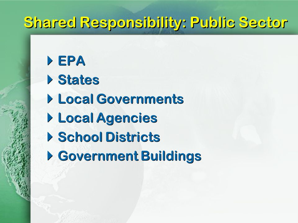Shared Responsibility: Public Sector EPA States Local Governments Local Agencies School Districts Government Buildings EPA States Local Governments Local Agencies School Districts Government Buildings